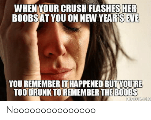Drunk: WHEN YOUR CRUSH FLASHES HER  BOOBSAT YOU ON NEW YEAR'S EVE  YOU REMEMBER IT HAPPENED BUTYOU'RE  TOO DRUNK TO REMEMBER THE B0OBS  MEMEFULCOM Nooooooooooooooo