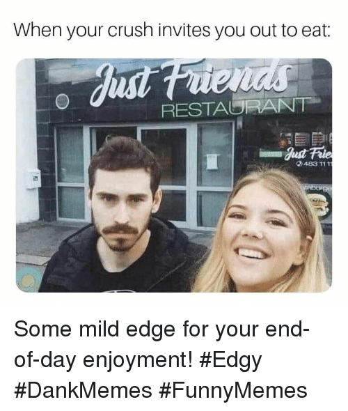 Enjoyment: When your crush invites you out to eat:  RESTAURANT  0483 111T Some mild edge for your end-of-day enjoyment! #Edgy #DankMemes #FunnyMemes