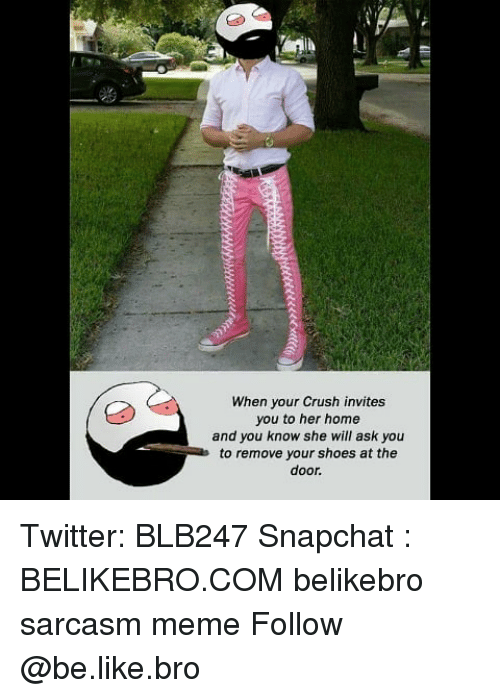 Be Like, Crush, and Meme: When your Crush invites  you to her home  and you know she will ask you  to remove your shoes at the  door. Twitter: BLB247 Snapchat : BELIKEBRO.COM belikebro sarcasm meme Follow @be.like.bro
