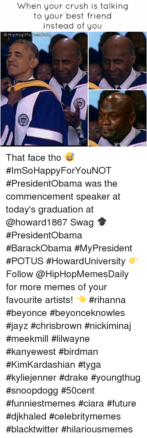 Ciara Future: When your crush is talking  to your best friend  instead of you  HipHop Me That face tho 😅 #ImSoHappyForYouNOT #PresidentObama was the commencement speaker at today's graduation at @howard1867 Swag 🎓  #PresidentObama #BarackObama #MyPresident #POTUS #HowardUniversity 👉 Follow @HipHopMemesDaily for more memes of your favourite artists! 👈  #rihanna #beyonce #beyonceknowles #jayz #chrisbrown #nickiminaj #meekmill #lilwayne #kanyewest #birdman #KimKardashian #tyga #kyliejenner #drake #youngthug #snoopdogg #50cent #funniestmemes #ciara #future #djkhaled #celebritymemes #blacktwitter #hilariousmemes