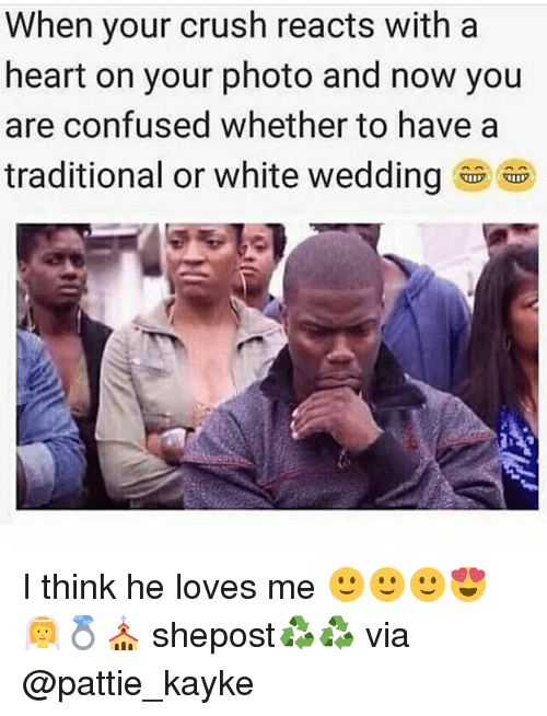 Confused, Crush, and Memes: When your crush reacts with a  heart on your photo and now you  are confused whether to have a  traditional or white wedding I think he loves me 🙂🙂🙂😍👰💍⛪ shepost♻♻ via @pattie_kayke