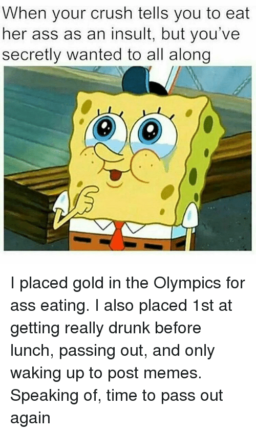 Ass Eating, Olympics, and Trendy: When your crush tells you to eat  her ass as an insult, but you've  secretly wanted to all along I placed gold in the Olympics for ass eating. I also placed 1st at getting really drunk before lunch, passing out, and only waking up to post memes. Speaking of, time to pass out again