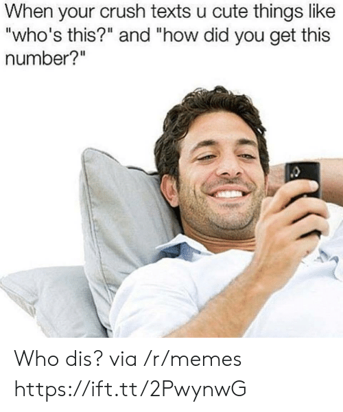 "Crush, Cute, and Memes: When your crush texts u cute things like  ""who's this?"" and ""how did you get this  number?"" Who dis? via /r/memes https://ift.tt/2PwynwG"