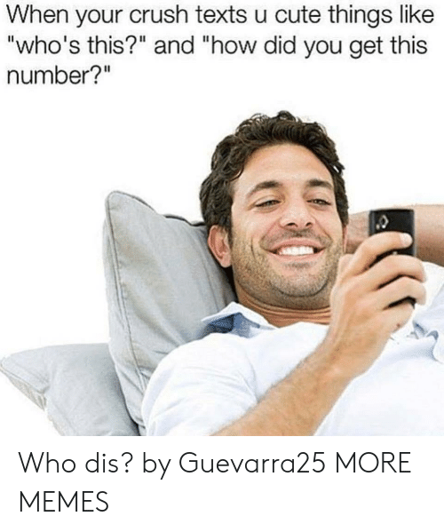"""Who dis: When your crush texts u cute things like  """"who's this?"""" and """"how did you get this  number?"""" Who dis? by Guevarra25 MORE MEMES"""