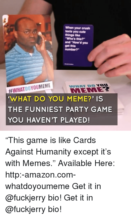 "Amazon, Cards Against Humanity, and Crush: When your crush  texts you cute  things ike  Who's this?  and ""How'd you  get this  #WHATDOYOUMEME  WHAT DO YOU MEME?' IS  THE FUNNIEST PARTY GAME  YOU HAVEN'T PLAYED!  WHAT DO YO  MEMEZ ""This game is like Cards Against Humanity except it's with Memes."" Available Here: http:-amazon.com-whatdoyoumeme Get it in @fuckjerry bio! Get it in @fuckjerry bio!"