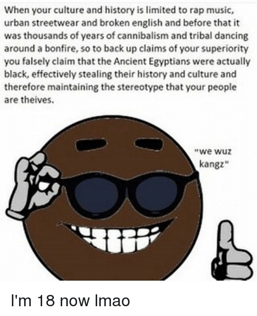 "Dancing, Lmao, and Memes: When your culture and history is limited to rap music,  urban streetwear and broken english and before that it  was thousands of years of cannibalism and tribal dancing  around a bonfire, so to back up claims of your superiority  you falsely claim that the Ancient Egyptians were actually  black, effectively stealing their history and culture and  therefore maintaining the stereotype that your people  are theives.  we wuz  kangz"" I'm 18 now lmao"
