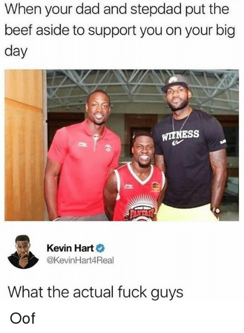 Beef, Dad, and Kevin Hart: When your dad and stepdad put the  beef aside to support you on your big  day  WIINESS  Kevin Hart  @KevinHart4Real  What the actual fuck guys Oof