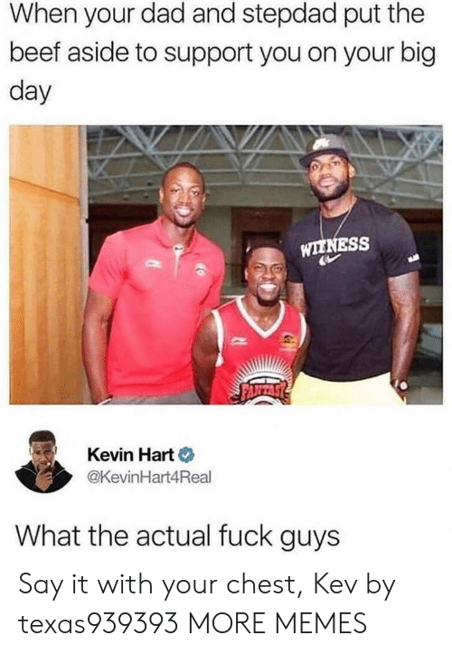 Stepdad: When your dad and stepdad put the  beef aside to support you on your big  day  WIENESS  Kevin Hart o  @KevinHart4Real  What the actual fuck guys Say it with your chest, Kev by texas939393 MORE MEMES