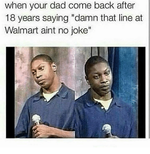 """Memes, 🤖, and Damned: when your dad come back after  18 years saying """"damn that line at  Walmart aint no joke"""""""