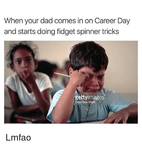 Dad, Funny, and Getty Images: When your dad comes in on Career Day  and starts doing fidget spinner tricks  getty images  Stephanie Maze Lmfao
