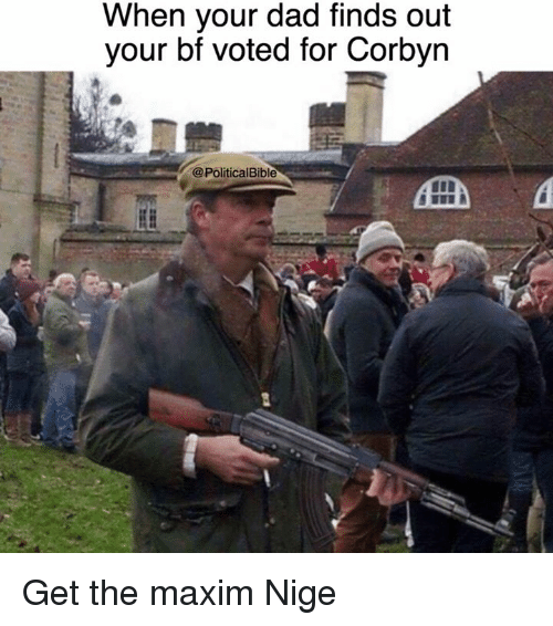 maxim: When your dad finds out  your bf voted for Corbyn  @PoliticalBible Get the maxim Nige