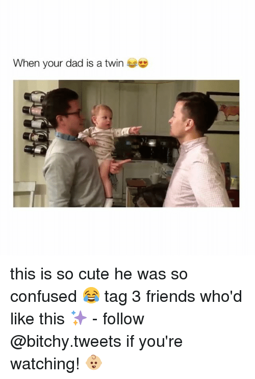 Confused, Twins, and Girl Memes: When your dad is a twin this is so cute he was so confused 😂 tag 3 friends who'd like this ✨ - follow @bitchy.tweets if you're watching! 👶🏼