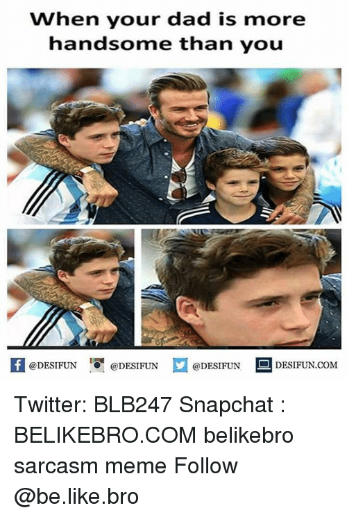 Be Like, Dad, and Meme: When your dad is more  handsome than youu  feDESIFUNDESIFUND  @DESIFUN DESIFUN.COM Twitter: BLB247 Snapchat : BELIKEBRO.COM belikebro sarcasm meme Follow @be.like.bro