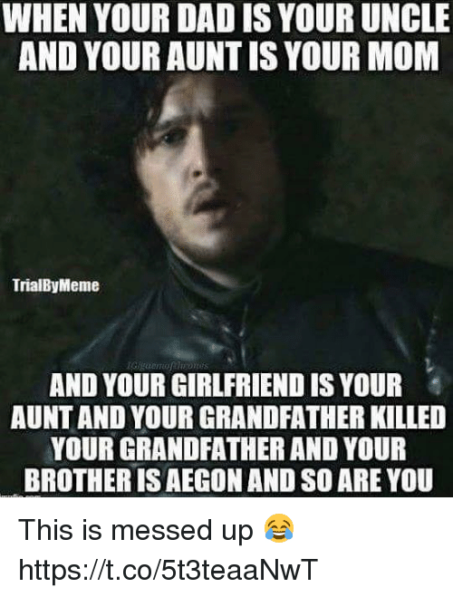 Dad, Girlfriend, and Mom: WHEN YOUR DAD IS YOUR UNCLE  AND YOUR AUNTIS YOUR MOM  TrialByMeme  AND YOUR GIRLFRIEND IS YOUR  AUNT AND YOUR GRANDFATHER KILLED  YOUR GRANDFATHER AND YOUR  BROTHER IS AEGON AND SO ARE YOU This is messed up 😂 https://t.co/5t3teaaNwT