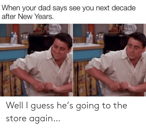 Well I Guess: When your dad says see you next decade  after New Years. Well I guess he's going to the store again…