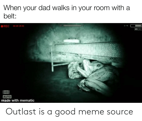 meme source: When your dad walks in your room with a  belt:  REC  2/10  00:20:2049  EHDE  AUTO  made with mematic Outlast is a good meme source