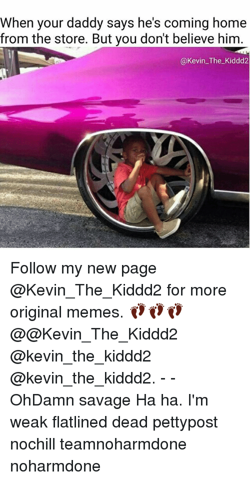 Memes, 🤖, and Page: when your daddy says he's coming home  from the store. But you don't believe him  @Kevin The Kiddd2 Follow my new page @Kevin_The_Kiddd2 for more original memes. 👣👣👣 @@Kevin_The_Kiddd2 @kevin_the_kiddd2 @kevin_the_kiddd2. - - OhDamn savage Ha ha. I'm weak flatlined dead pettypost nochill teamnoharmdone noharmdone