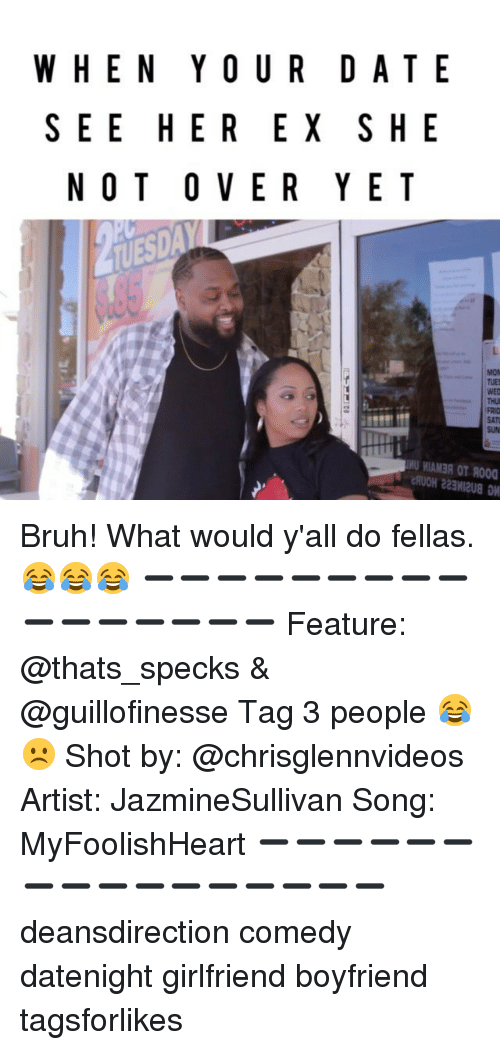Bruh, Memes, and Date: WHEN YOUR DATE  SEE HER EX SHE  N O T O V E R Y E T  MON  U MIAM3A OT R000 Bruh! What would y'all do fellas. 😂😂😂 ➖➖➖➖➖➖➖➖➖➖➖➖➖➖➖➖ Feature: @thats_specks & @guillofinesse Tag 3 people 😂☹️ Shot by: @chrisglennvideos Artist: JazmineSullivan Song: MyFoolishHeart ➖➖➖➖➖➖➖➖➖➖➖➖➖➖➖➖ deansdirection comedy datenight girlfriend boyfriend tagsforlikes
