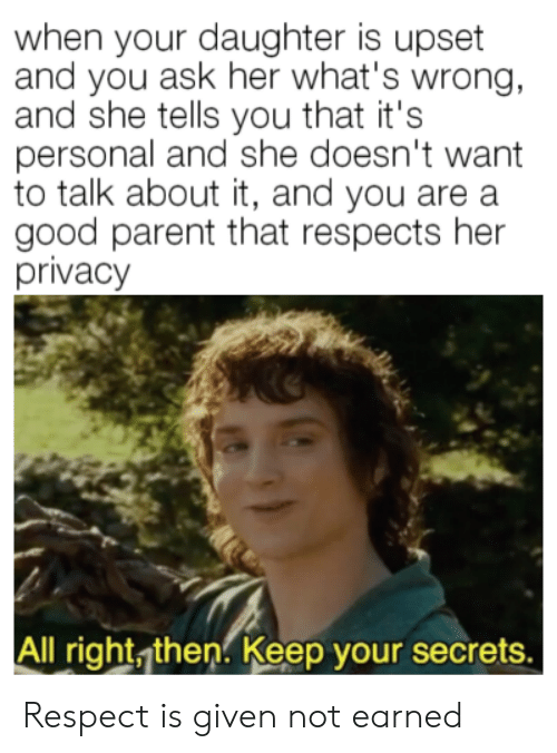 talk about it: when your daughter is upset  and you ask her what's wrong,  and she tells you that it's  personal and she doesn't want  to talk about it, and you are a  good parent that respects her  privacy  All right, then. Keep your secrets. Respect is given not earned