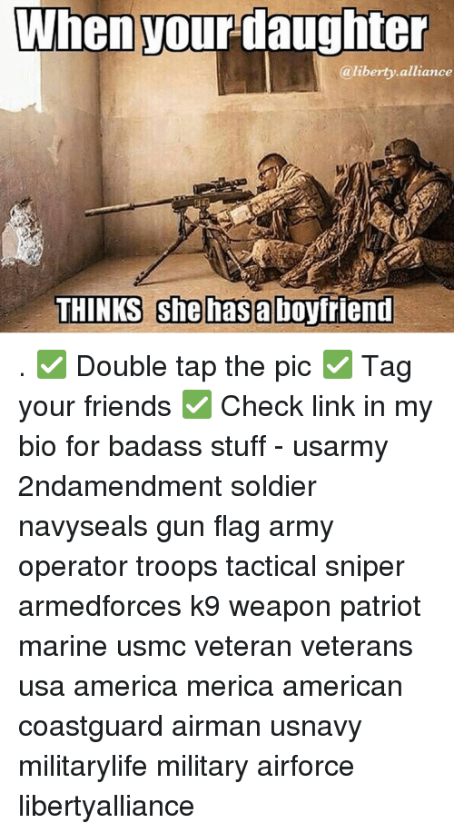Guns, Memes, and Patriotic: When your daughter  @liberty alliance  THINKS she has a boyfriend . ✅ Double tap the pic ✅ Tag your friends ✅ Check link in my bio for badass stuff - usarmy 2ndamendment soldier navyseals gun flag army operator troops tactical sniper armedforces k9 weapon patriot marine usmc veteran veterans usa america merica american coastguard airman usnavy militarylife military airforce libertyalliance