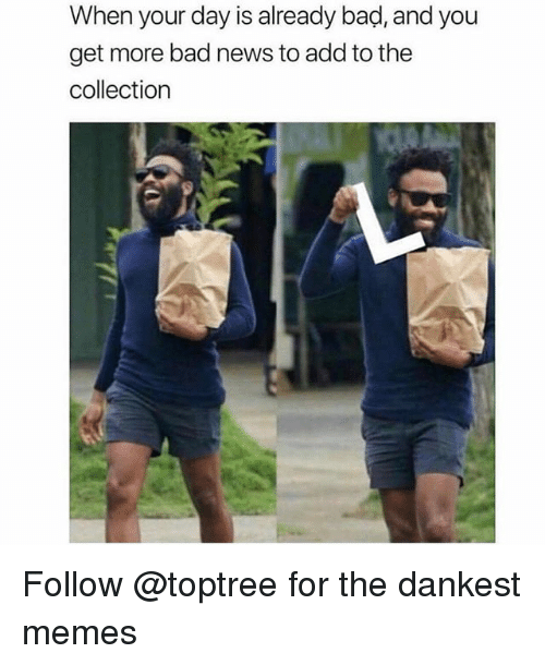 Bad, Memes, and News: When your day is already bad, and you  get more bad news to add to the  collection Follow @toptree for the dankest memes