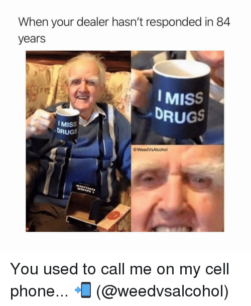 You Used To Call Me: When your dealer hasn't responded in 84  years  IMISS  DRUGS  MISS  DRUGS  @WeedVsAlcohol You used to call me on my cell phone... 📲 (@weedvsalcohol)