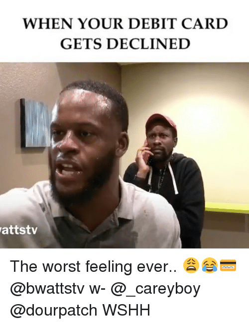 Memes, The Worst, and Wshh: WHEN YOUR DEBIT CARD  GETS DECLINED  attstv The worst feeling ever.. 😩😂💳 @bwattstv w- @_careyboy @dourpatch WSHH