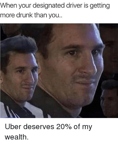 Drunk, Memes, and Uber: When your designated driver is getting  more drunk than you.. Uber deserves 20% of my wealth.