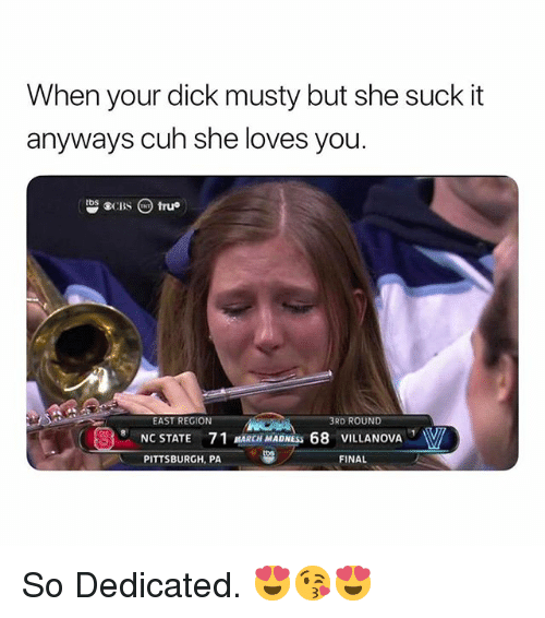 March Madness, Musty, and Dick: When your dick musty but she suck it  anyways cuh she loves you.  tbs  EAST REGION  3RD ROUND  NC STATE 71 MARCH MADNESS 68 VILLANOVA  PITTSBURGH, PA22  FINAL So Dedicated. 😍😘😍