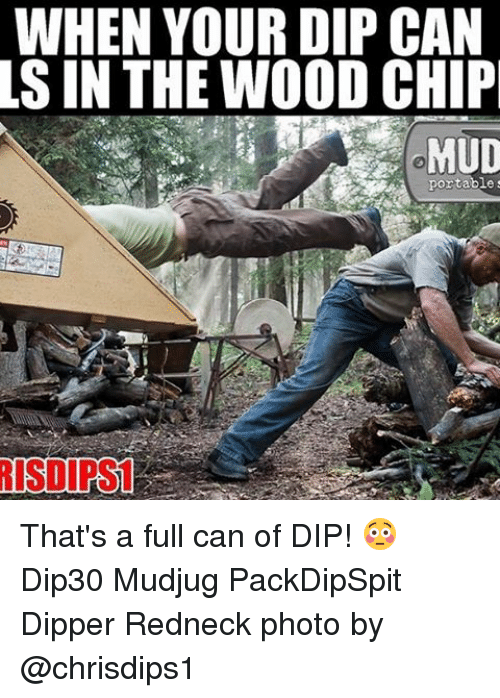 dipper: WHEN YOUR DIP CAN  LS IN THE WOOD CHIP  portable That's a full can of DIP! 😳 Dip30 Mudjug PackDipSpit Dipper Redneck photo by @chrisdips1
