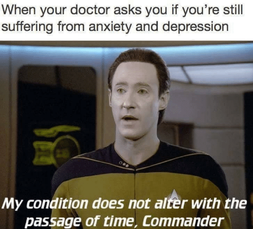the passage: When your doctor asks you if you're still  suffering from anxiety and depression  My condition does not alter with the  passage of time, Commander