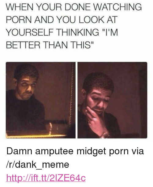 """Dank, Meme, and Http: WHEN YOUR DONE WATCHING  PORN AND YOU LOOK AT  YOURSELF THINKING """"l'M  BETTER THAN THIS"""" <p>Damn amputee midget porn via /r/dank_meme <a href=""""http://ift.tt/2lZE64c"""">http://ift.tt/2lZE64c</a></p>"""