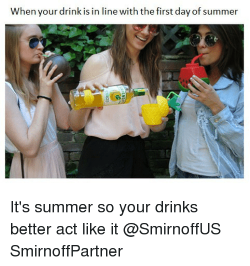 Summer, Girl Memes, and Act: When your drink is in line with the first day of summer It's summer so your drinks better act like it @SmirnoffUS SmirnoffPartner