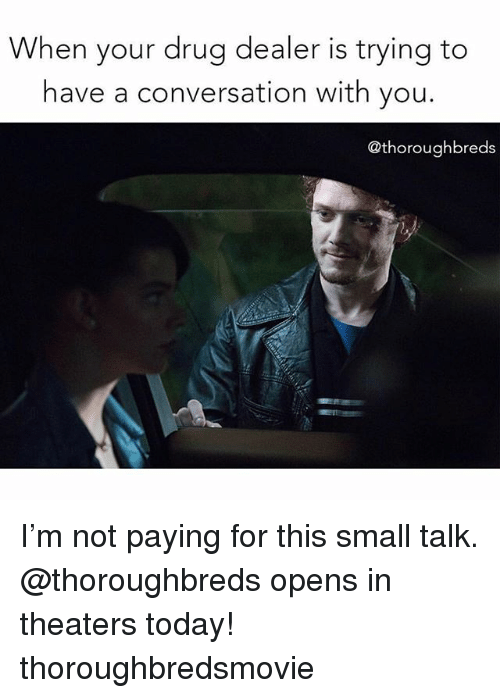 Drug Dealer, Today, and Girl Memes: When your drug dealer is trying to  have a conversation with you.  @thoroughbreds I'm not paying for this small talk. @thoroughbreds opens in theaters today! thoroughbredsmovie