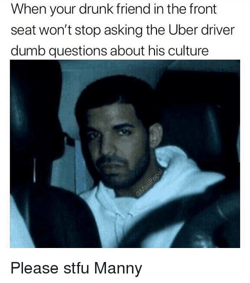 Drunk, Dumb, and Funny: When your drunk friend in the front  seat won't stop asking the Uber driver  dumb questions about his culture Please stfu Manny