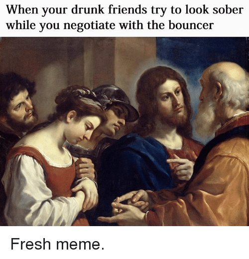 Drunk, Fresh, and Friends: When your drunk friends try to look sober  while you negotiate with the bouncer Fresh meme.