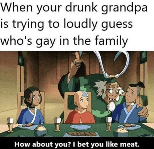 how about: When your drunk grandpa  is trying to loudly guess  who's gay in the family  How about you? I bet you like meat.