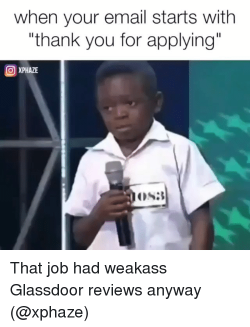 "Thank You, Email, and Dank Memes: when your email starts with  ""thank you for applying""  OXPHAZE That job had weakass Glassdoor reviews anyway (@xphaze)"