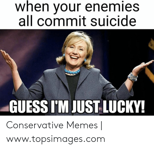 Funny Conservative Memes: when your enemies  all commit suicide  GUESS I'M JUST LUCKY! Conservative Memes | www.topsimages.com