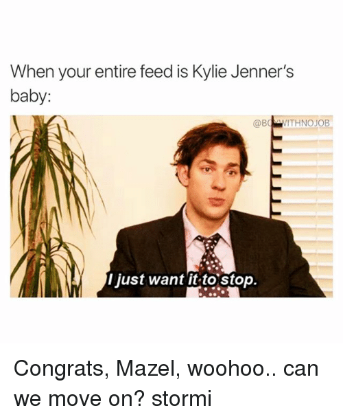 Funny, Baby, and Can: When your entire feed is Kylie Jenner's  baby:  @BoVITHNOJOB  l just want it to stop. Congrats, Mazel, woohoo.. can we move on? stormi
