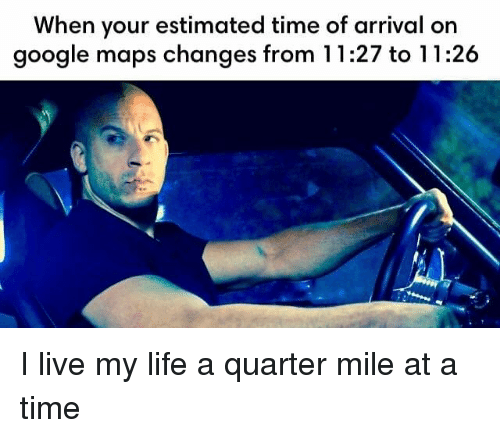 Live My Life: When your estimated time of arrival on  google maps changes from 11:27 to 11:26 I live my life a quarter mile at a time