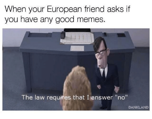 """Good Memes: When your European friend asks if  you have any good memes.  The law requires that I answer """"no""""  DANKLAND"""