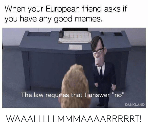 """Good Memes: When your European friend asks if  you have any good memes.  The law requires that I answer """"no""""  DANKLAND WAAALLLLLMMMAAAARRRRRT!"""