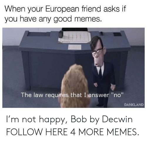 """Good Memes: When your European friend asks if  you have any good memes.  The law requires that I answer """"no""""  DANKLAND I'm not happy, Bob by Decwin FOLLOW HERE 4 MORE MEMES."""