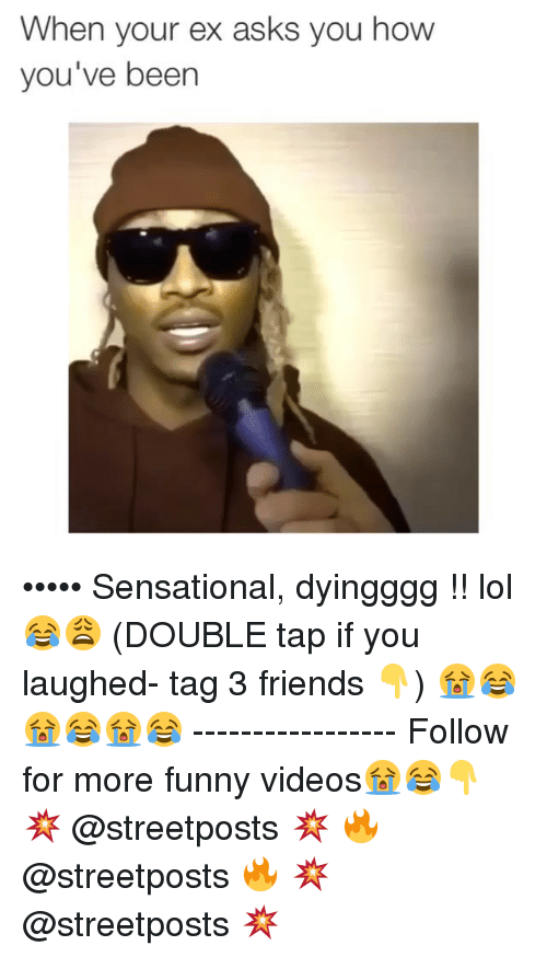 Dank Memes: When your ex asks you how  you've been ••••• Sensational, dyingggg !! lol😂😩 (DOUBLE tap if you laughed- tag 3 friends 👇) 😭😂😭😂😭😂 ----------------- Follow for more funny videos😭😂👇 💥 @streetposts 💥 🔥 @streetposts 🔥 💥 @streetposts 💥