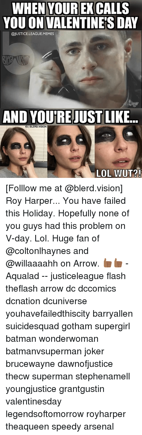 You Have Failed: WHEN YOUR EX CALLS  YOU ON VALENTINES  YOU ON VALENTINES DAY  @JUSTICE.LEAGUE.MEMES  AND YOU'RE JUST LIKE...  LOL WUT?! [Folllow me at @blerd.vision] Roy Harper... You have failed this Holiday. Hopefully none of you guys had this problem on V-day. Lol. Huge fan of @coltonlhaynes and @willaaaahh on Arrow. 👍🏾👍🏾 - Aqualad -- justiceleague flash theflash arrow dc dccomics dcnation dcuniverse youhavefailedthiscity barryallen suicidesquad gotham supergirl batman wonderwoman batmanvsuperman joker brucewayne dawnofjustice thecw superman stephenamell youngjustice grantgustin valentinesday legendsoftomorrow royharper theaqueen speedy arsenal