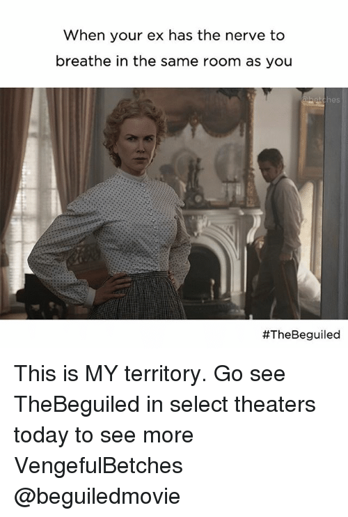 Today, Girl Memes, and Nes: when your ex has the nerve to  breathe in the same room as you  neS  #The Beguiled This is MY territory. Go see TheBeguiled in select theaters today to see more VengefulBetches @beguiledmovie