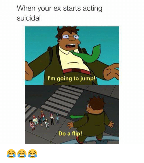 Dank Memes, Acting, and Flipped: When your ex starts acting  suicidal  I'm going to jump!  Do a flip! 😂😂😂