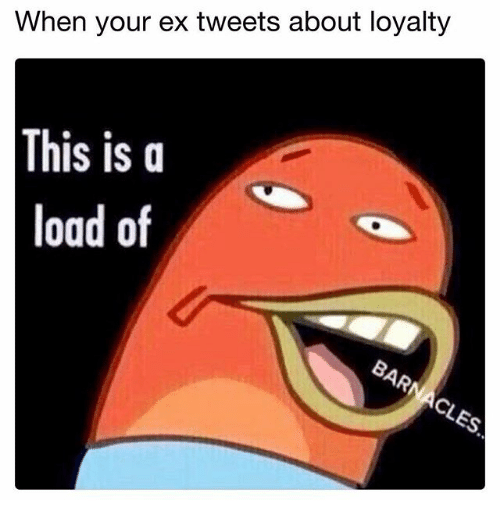 Dank Memes, Loaded, and Load: When your ex tweets about loyalty  This is a  load of