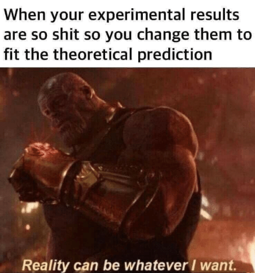 experimental: When your experimental results  are so shit so you change them to  fit the theoretical prediction  Reality can be whatever / want.